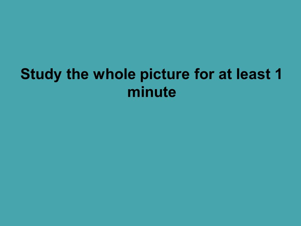 Study the whole picture for at least 1 minute