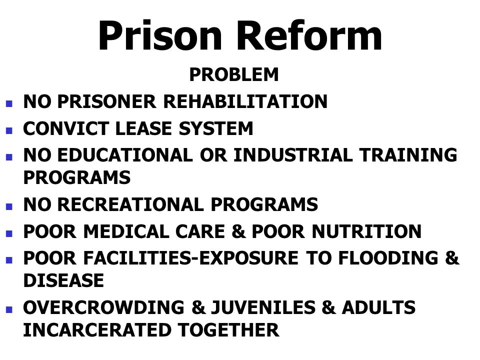 Prison Reform PROBLEM NO PRISONER REHABILITATION CONVICT LEASE SYSTEM NO EDUCATIONAL OR INDUSTRIAL TRAINING PROGRAMS NO RECREATIONAL PROGRAMS POOR MED