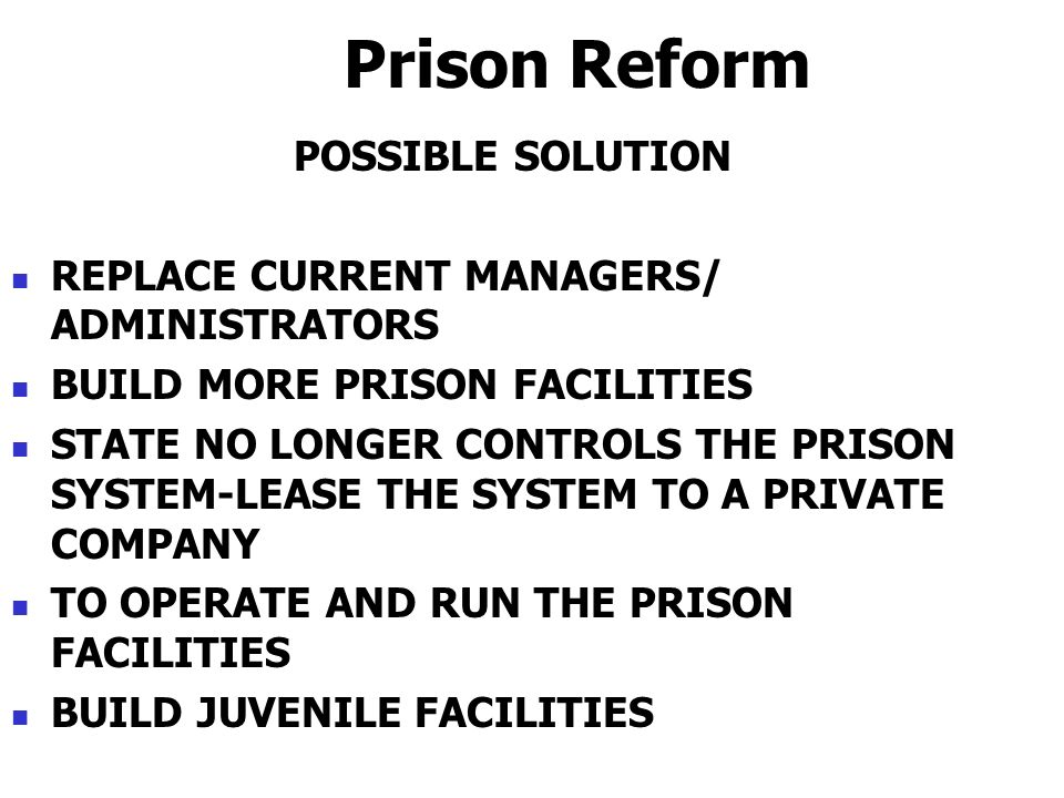 Prison Reform POSSIBLE SOLUTION REPLACE CURRENT MANAGERS/ ADMINISTRATORS BUILD MORE PRISON FACILITIES STATE NO LONGER CONTROLS THE PRISON SYSTEM-LEASE