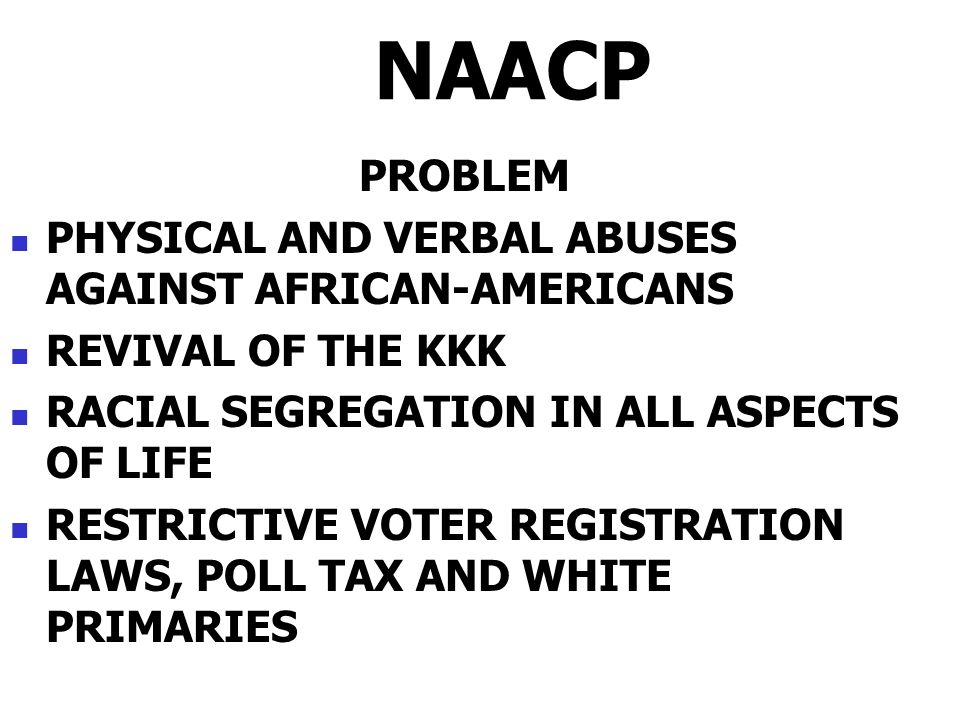NAACP PROBLEM PHYSICAL AND VERBAL ABUSES AGAINST AFRICAN-AMERICANS REVIVAL OF THE KKK RACIAL SEGREGATION IN ALL ASPECTS OF LIFE RESTRICTIVE VOTER REGISTRATION LAWS, POLL TAX AND WHITE PRIMARIES