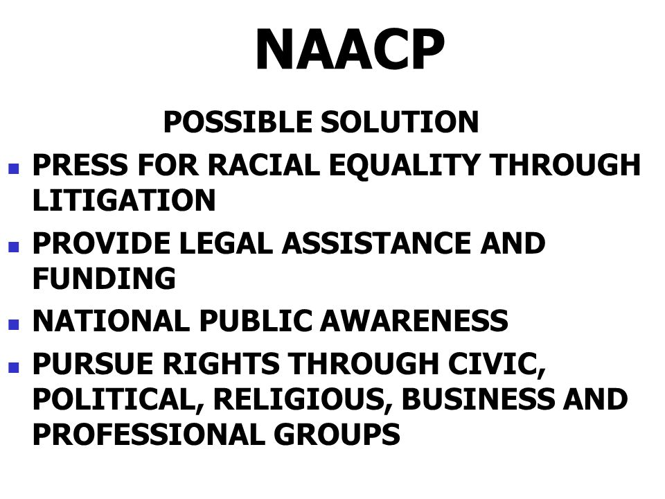 NAACP POSSIBLE SOLUTION PRESS FOR RACIAL EQUALITY THROUGH LITIGATION PROVIDE LEGAL ASSISTANCE AND FUNDING NATIONAL PUBLIC AWARENESS PURSUE RIGHTS THRO