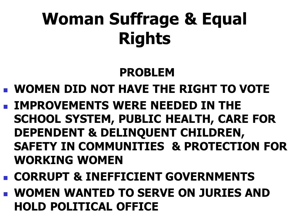 Woman Suffrage & Equal Rights PROBLEM WOMEN DID NOT HAVE THE RIGHT TO VOTE IMPROVEMENTS WERE NEEDED IN THE SCHOOL SYSTEM, PUBLIC HEALTH, CARE FOR DEPE