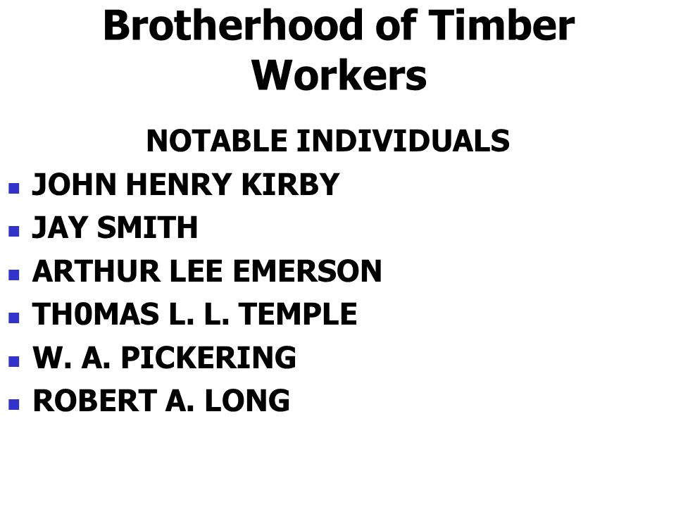Brotherhood of Timber Workers NOTABLE INDIVIDUALS JOHN HENRY KIRBY JAY SMITH ARTHUR LEE EMERSON TH0MAS L. L. TEMPLE W. A. PICKERING ROBERT A. LONG
