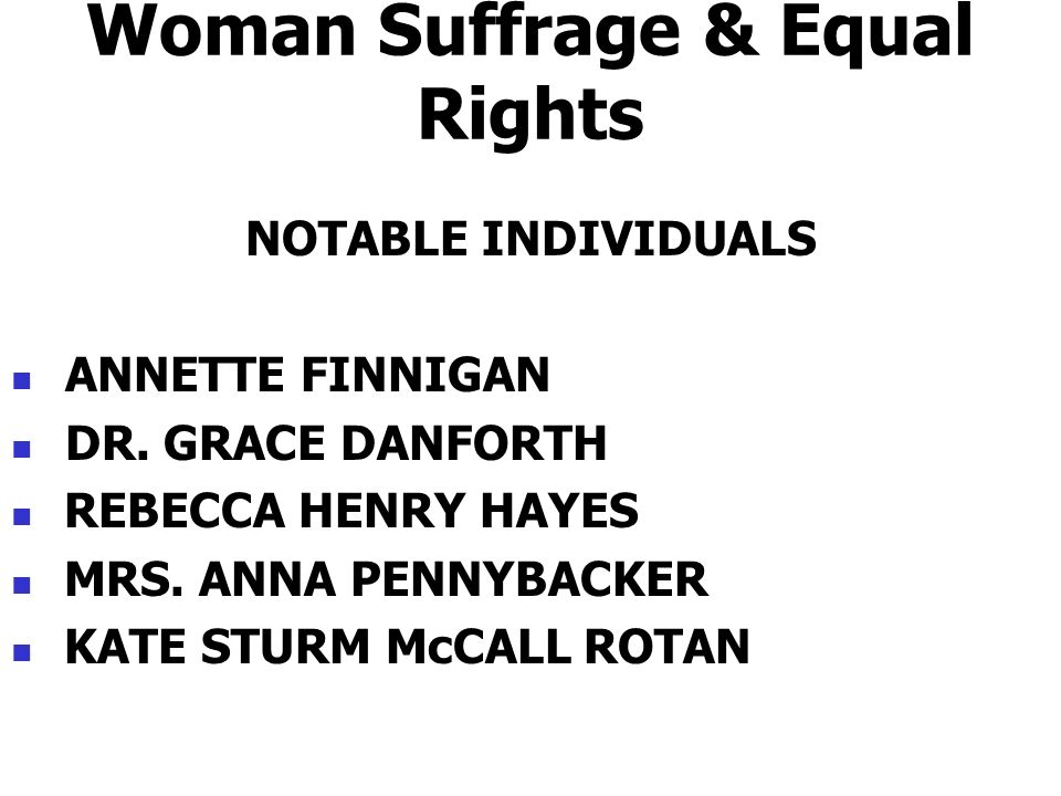 Woman Suffrage & Equal Rights NOTABLE INDIVIDUALS ANNETTE FINNIGAN DR. GRACE DANFORTH REBECCA HENRY HAYES MRS. ANNA PENNYBACKER KATE STURM McCALL ROTA