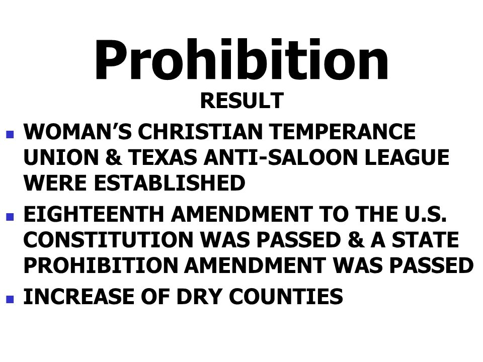 Prohibition RESULT WOMANS CHRISTIAN TEMPERANCE UNION & TEXAS ANTI-SALOON LEAGUE WERE ESTABLISHED EIGHTEENTH AMENDMENT TO THE U.S. CONSTITUTION WAS PAS