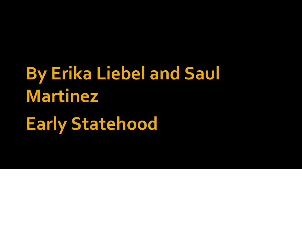 Early Statehood By Erika Liebel and Saul Martinez