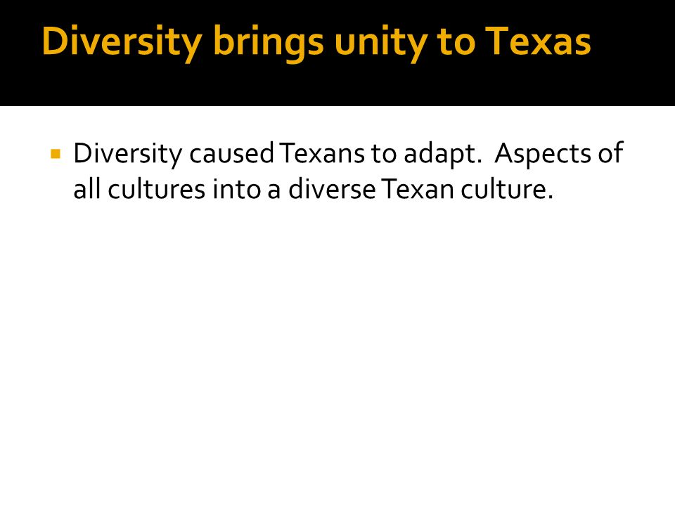 Diversity brings unity to Texas Diversity caused Texans to adapt. Aspects of all cultures into a diverse Texan culture.