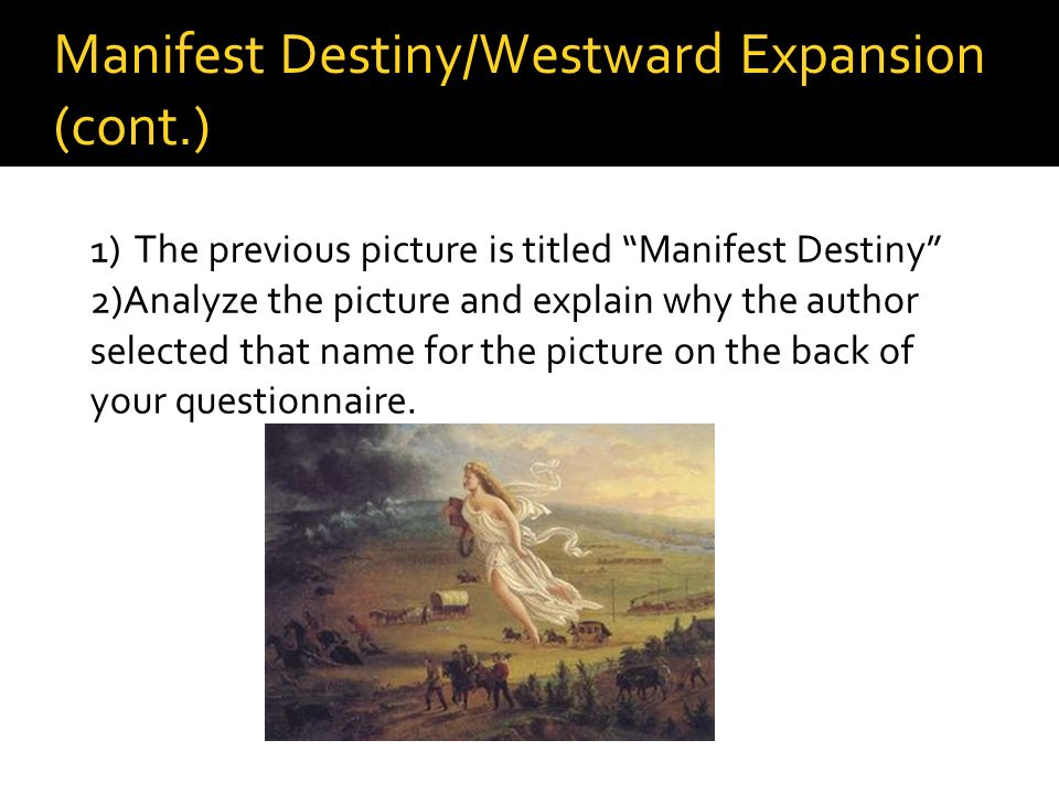 Manifest Destiny/Westward Expansion (cont.) 1) The previous picture is titled Manifest Destiny 2)Analyze the picture and explain why the author select