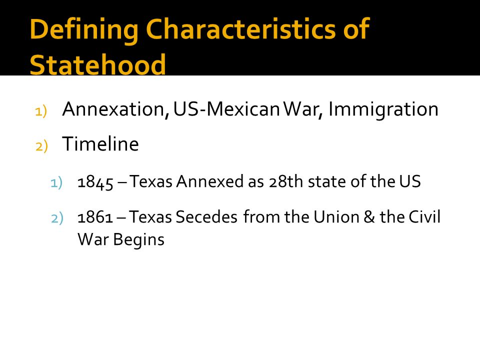 Defining Characteristics of Statehood 1) Annexation, US-Mexican War, Immigration 2) Timeline 1) 1845 – Texas Annexed as 28th state of the US 2) 1861 –