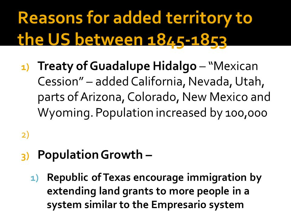 Reasons for added territory to the US between 1845-1853 1) Treaty of Guadalupe Hidalgo – Mexican Cession – added California, Nevada, Utah, parts of Ar