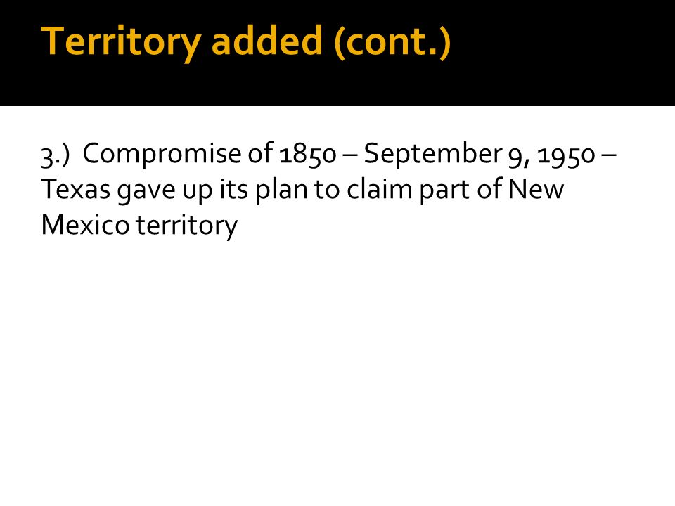 Territory added (cont.) 3.) Compromise of 1850 – September 9, 1950 – Texas gave up its plan to claim part of New Mexico territory