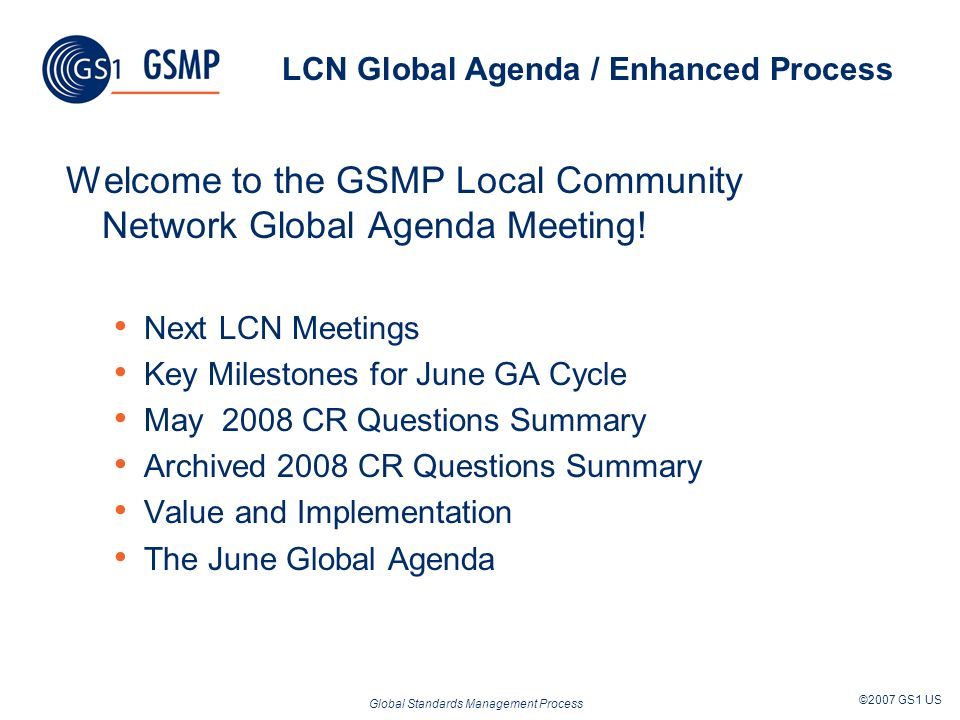 Global Standards Management Process ©2007 GS1 US LCN Global Agenda / Enhanced Process Welcome to the GSMP Local Community Network Global Agenda Meetin
