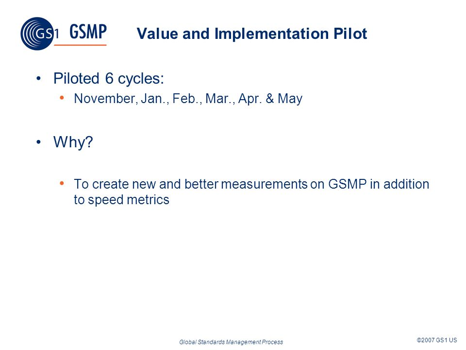 Global Standards Management Process ©2007 GS1 US Value and Implementation Pilot Piloted 6 cycles: November, Jan., Feb., Mar., Apr.