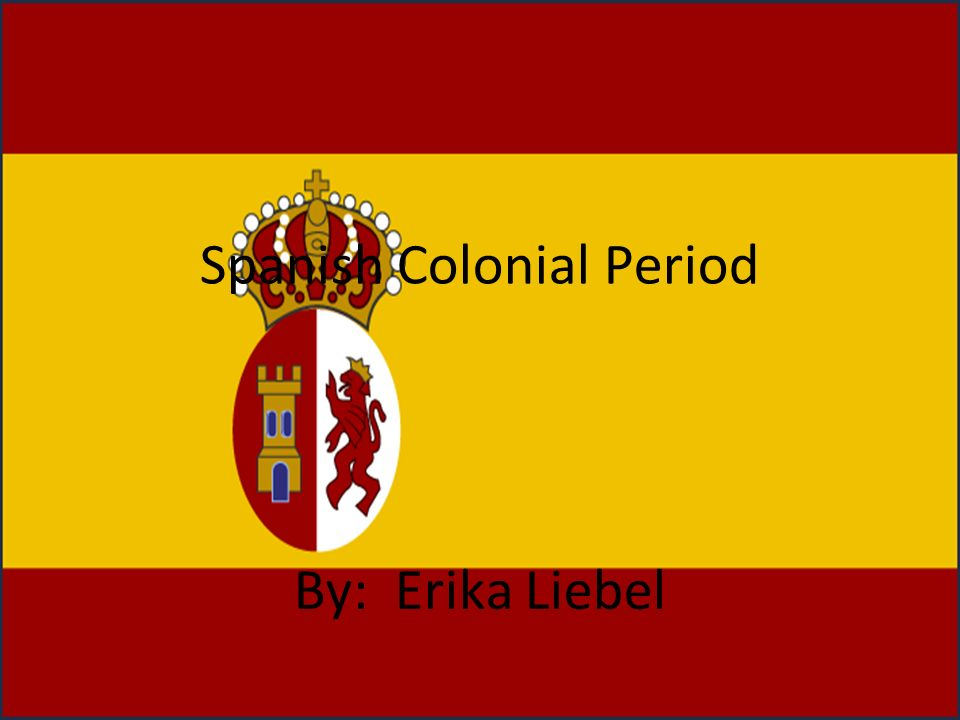 Spanish Colonial Period By: Erika Liebel