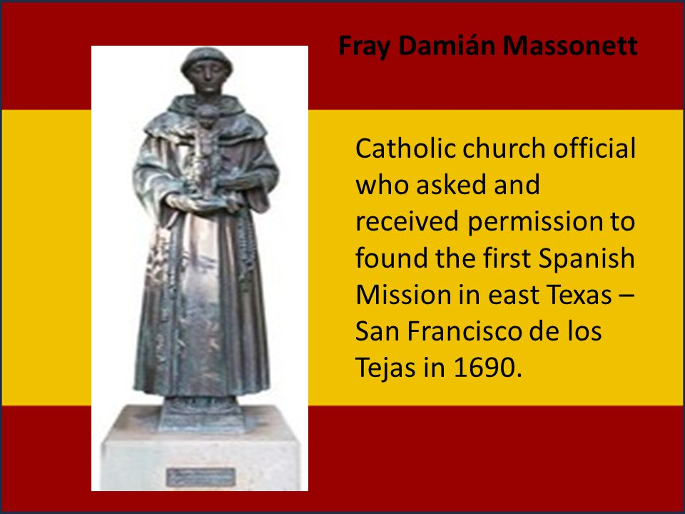 Catholic church official who asked and received permission to found the first Spanish Mission in east Texas – San Francisco de los Tejas in 1690. Fray