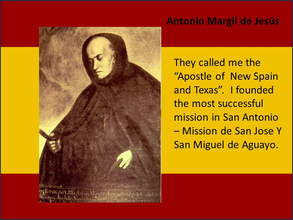 They called me the Apostle of New Spain and Texas. I founded the most successful mission in San Antonio – Mission de San Jose Y San Miguel de Aguayo.
