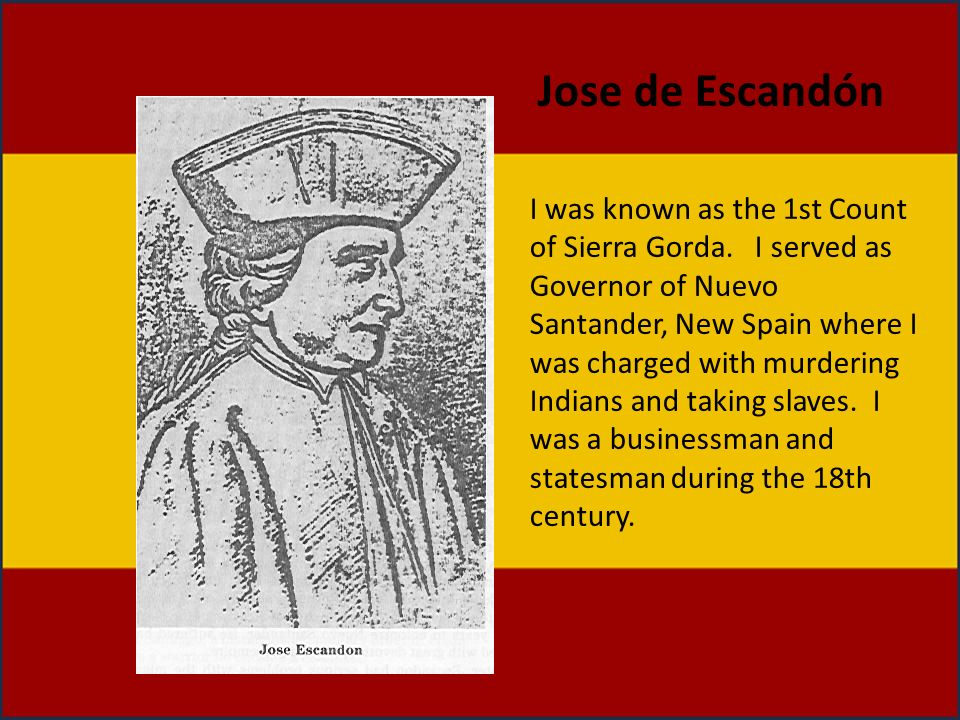 Jose de Escandón I was known as the 1st Count of Sierra Gorda. I served as Governor of Nuevo Santander, New Spain where I was charged with murdering I