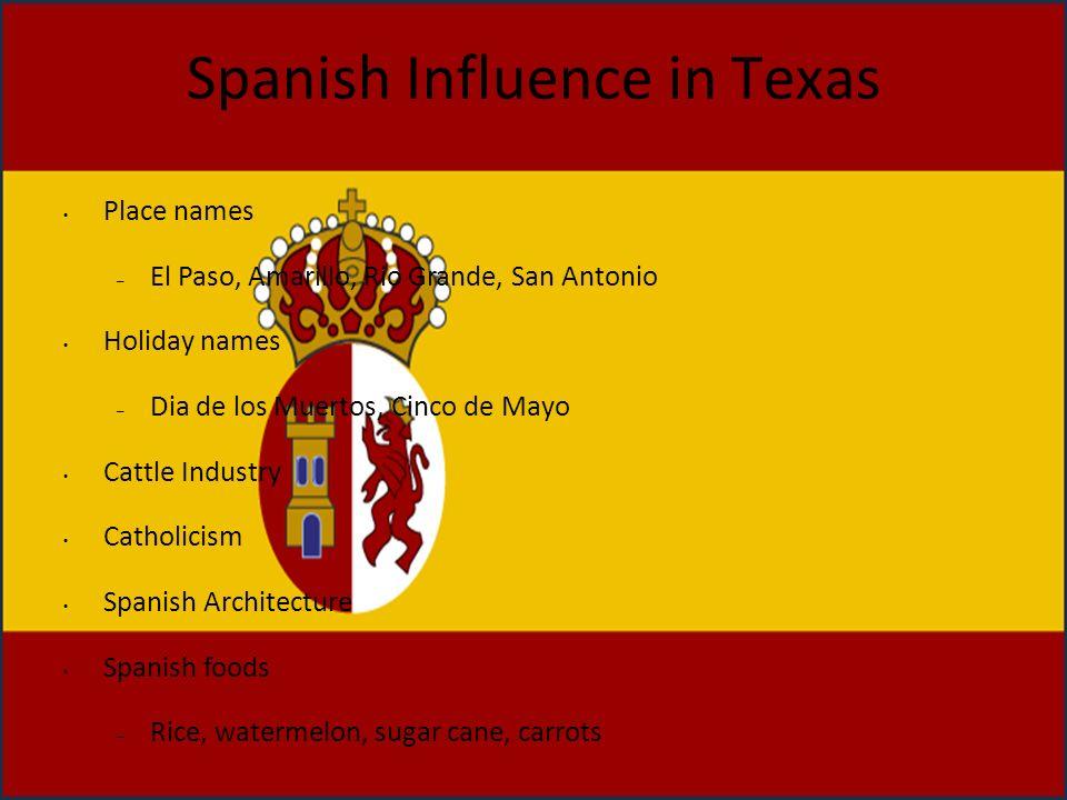 Spanish Influence in Texas Place names – El Paso, Amarillo, Rio Grande, San Antonio Holiday names – Dia de los Muertos, Cinco de Mayo Cattle Industry