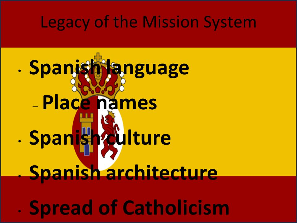 Legacy of the Mission System Spanish language – Place names Spanish culture Spanish architecture Spread of Catholicism