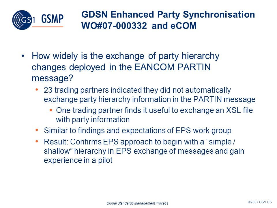 Global Standards Management Process ©2007 GS1 US GDSN Enhanced Party Synchronisation WO#07-000332 and eCOM How widely is the exchange of party hierarchy changes deployed in the EANCOM PARTIN message.