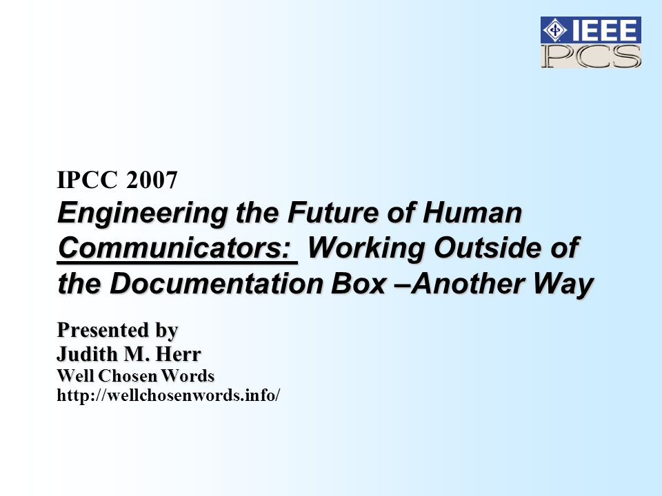 Engineering the Future of Human Communicators: Working Outside of the Documentation Box –Another Way IPCC 2007 Engineering the Future of Human Communicators: Working Outside of the Documentation Box –Another Way Presented by Judith M.