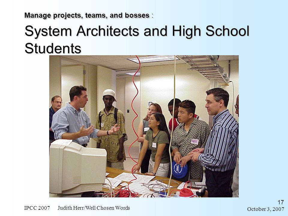 October 3, 2007 IPCC 2007 Judith Herr/Well Chosen Words 17 Manage projects, teams, and bosses : System Architects and High School Students