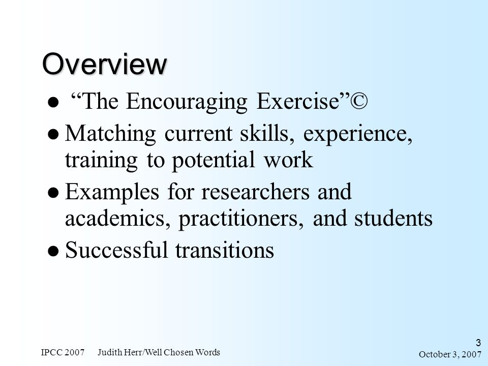 October 3, 2007 IPCC 2007 Judith Herr/Well Chosen Words 14 Manage projects, teams, and bosses Strategies for managing up 6.Detail-oriented, intensive, quick turnaround team efforts 7.Training and motivation 8.Audience analysis, PR, and grasp of corporate culture 9.Honed assertiveness skills from dealing with SMEs 10.Community literacy outreach