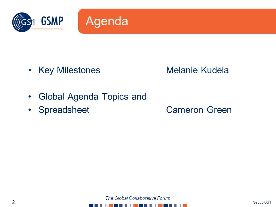 ©2005 GS1 2 The Global Collaborative Forum Agenda Key MilestonesMelanie Kudela Global Agenda Topics and Spreadsheet Cameron Green