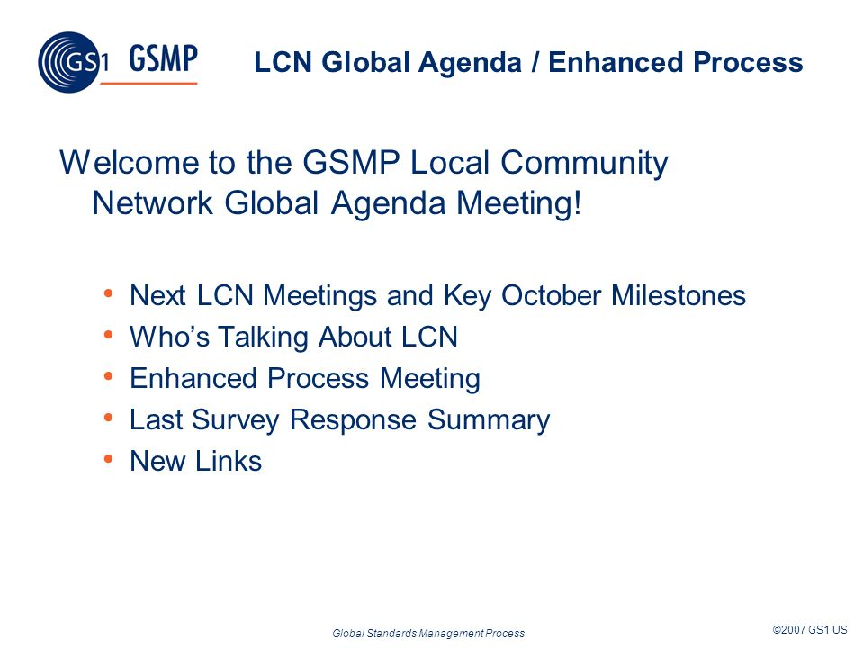 Global Standards Management Process ©2007 GS1 US LCN Global Agenda / Enhanced Process Welcome to the GSMP Local Community Network Global Agenda Meeting.
