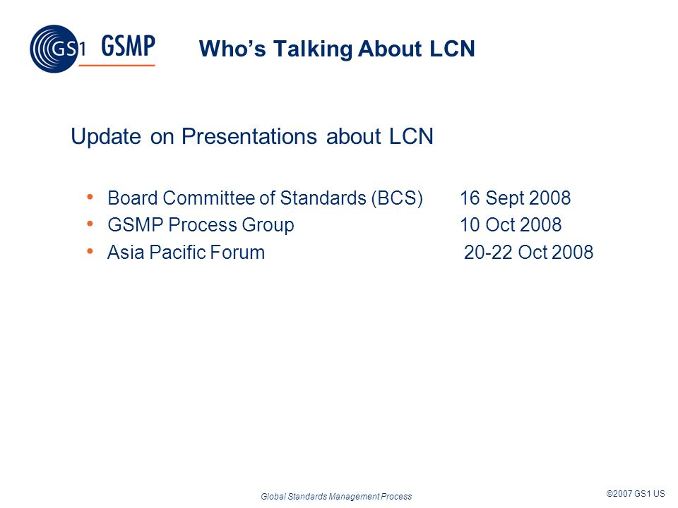 Global Standards Management Process ©2007 GS1 US Whos Talking About LCN Update on Presentations about LCN Board Committee of Standards (BCS) 16 Sept 2008 GSMP Process Group 10 Oct 2008 Asia Pacific Forum 20-22 Oct 2008