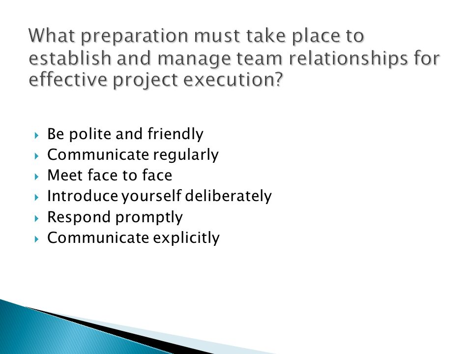 What preparation must take place to establish and manage team relationships for effective project execution? Be polite and friendly Communicate regula