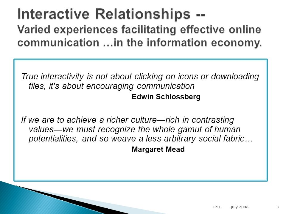 True interactivity is not about clicking on icons or downloading files, it s about encouraging communication Edwin Schlossberg If we are to achieve a richer culturerich in contrasting valueswe must recognize the whole gamut of human potentialities, and so weave a less arbitrary social fabric… Margaret Mead IPCC July 20083 Interactive Relationships -- Varied experiences facilitating effective online communication …in the information economy.