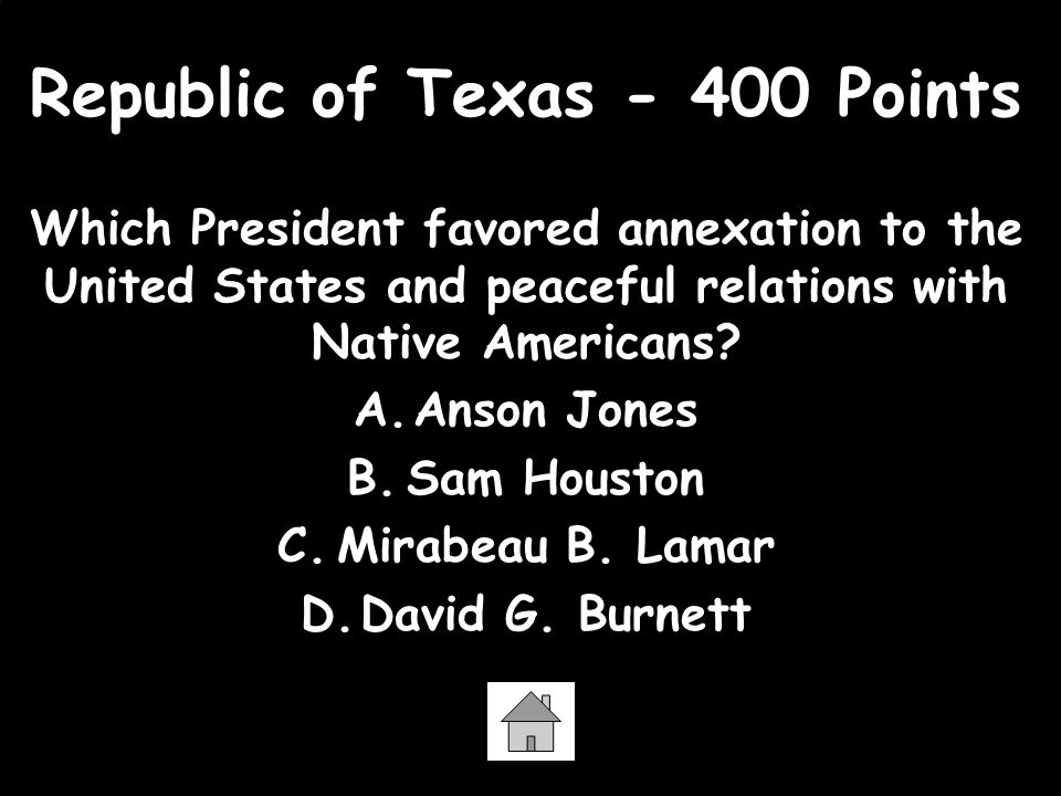 Republic of Texas - 400 Points Which President favored annexation to the United States and peaceful relations with Native Americans? A.Anson Jones B.S