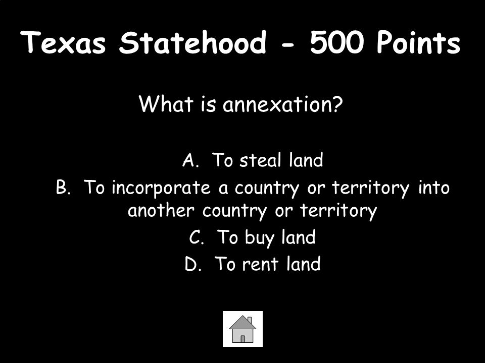 Texas Statehood - 500 Points What is annexation? A. To steal land B. To incorporate a country or territory into another country or territory C. To buy