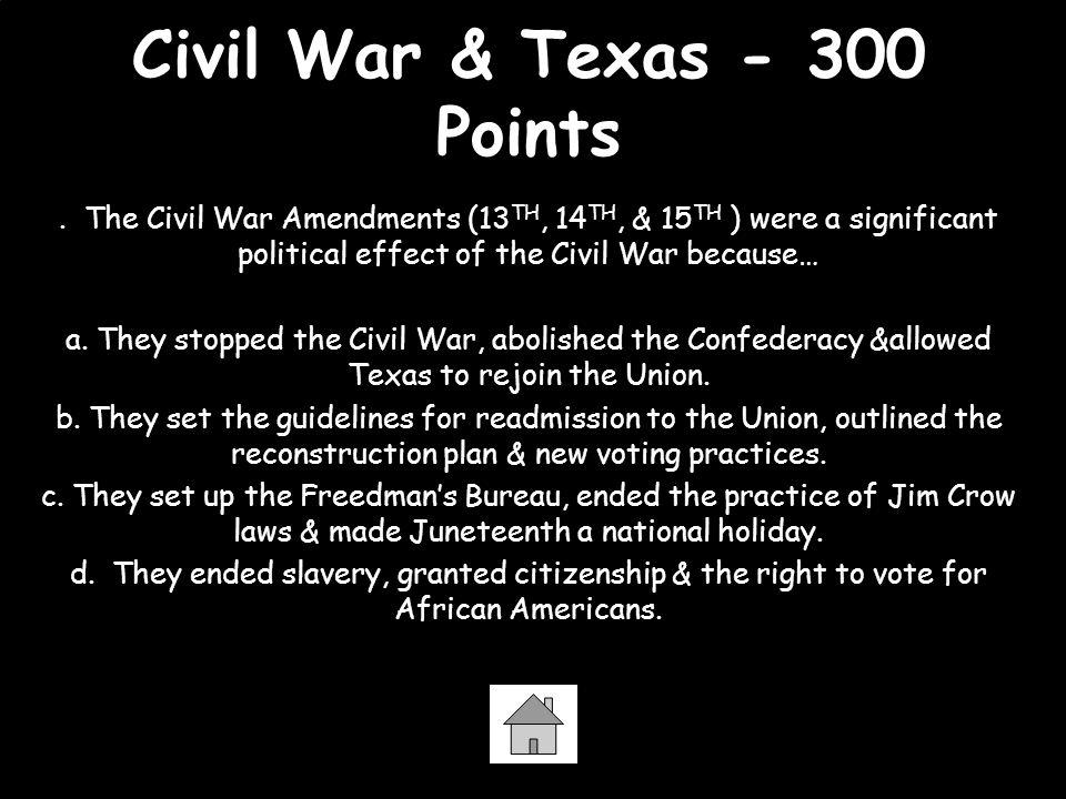 Civil War & Texas - 300 Points. The Civil War Amendments (13 TH, 14 TH, & 15 TH ) were a significant political effect of the Civil War because… a. The
