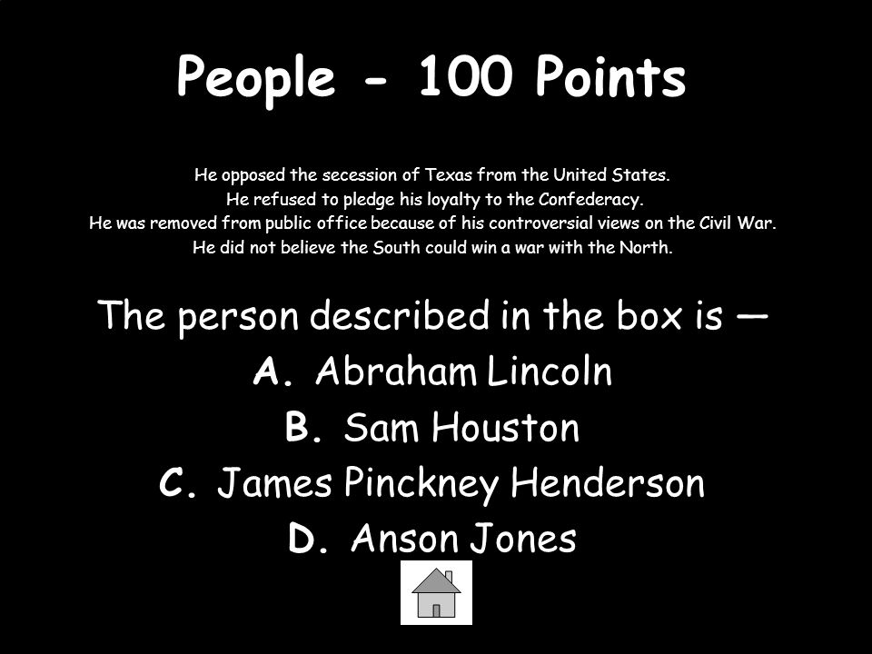 People - 100 Points He opposed the secession of Texas from the United States. He refused to pledge his loyalty to the Confederacy. He was removed from