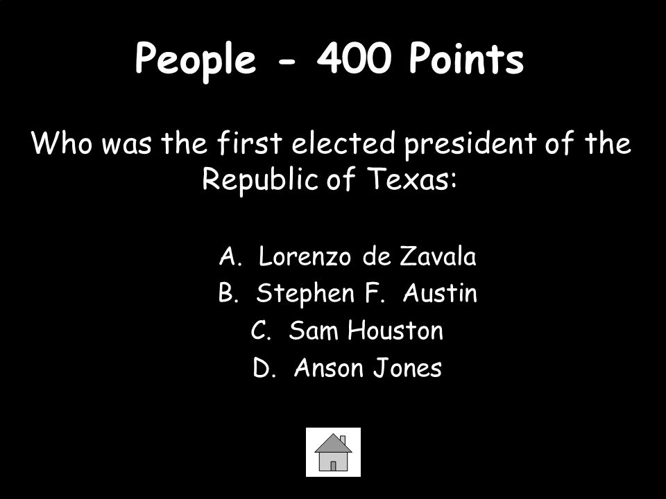 People - 400 Points Who was the first elected president of the Republic of Texas: A. Lorenzo de Zavala B. Stephen F. Austin C. Sam Houston D. Anson Jo