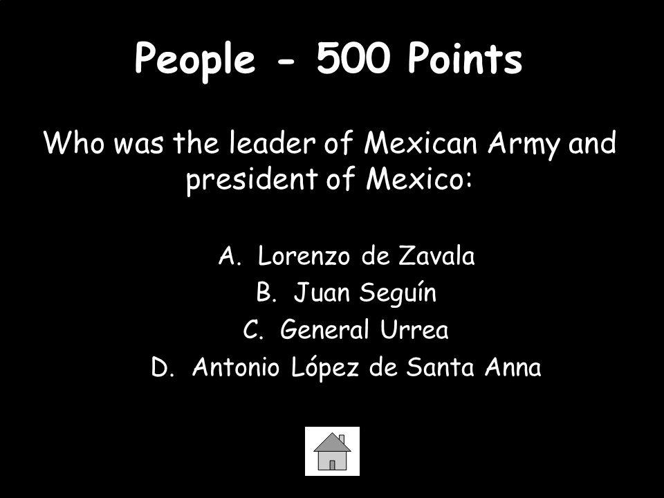 People - 500 Points Who was the leader of Mexican Army and president of Mexico: A. Lorenzo de Zavala B. Juan Seguín C. General Urrea D. Antonio López