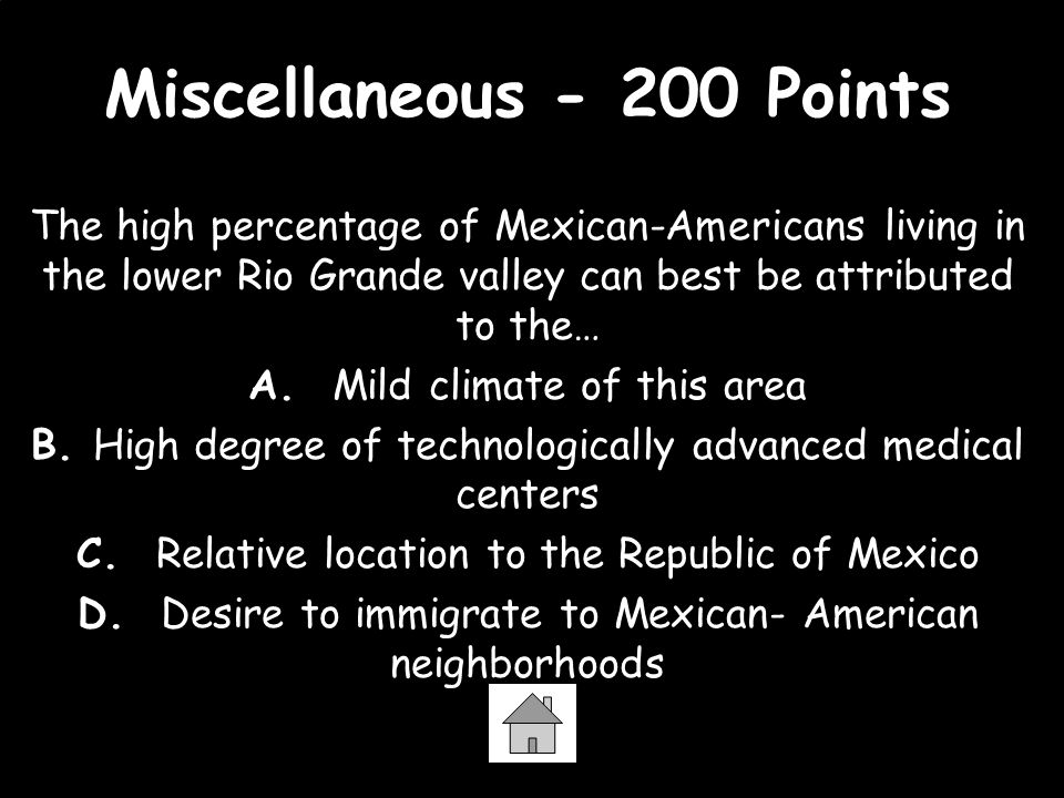 Miscellaneous - 200 Points The high percentage of Mexican-Americans living in the lower Rio Grande valley can best be attributed to the… A. Mild clima