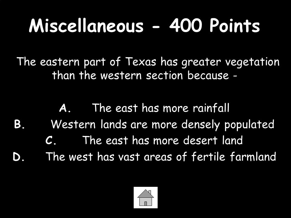 Miscellaneous - 400 Points The eastern part of Texas has greater vegetation than the western section because - A. The east has more rainfall B. Wester