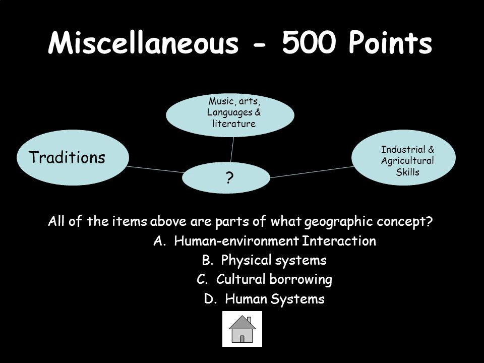 Miscellaneous - 500 Points All of the items above are parts of what geographic concept? A. Human-environment Interaction B. Physical systems C. Cultur