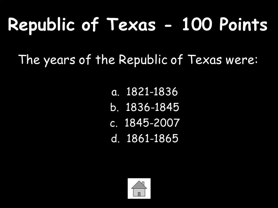 Republic of Texas - 100 Points The years of the Republic of Texas were: a. 1821-1836 b. 1836-1845 c. 1845-2007 d. 1861-1865