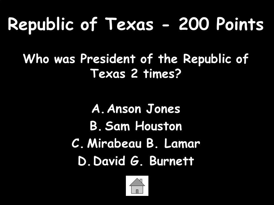 Republic of Texas - 200 Points Who was President of the Republic of Texas 2 times? A.Anson Jones B.Sam Houston C.Mirabeau B. Lamar D.David G. Burnett