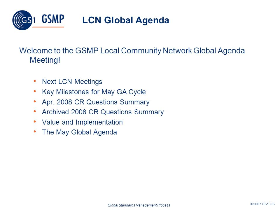 Global Standards Management Process ©2007 GS1 US LCN Global Agenda Welcome to the GSMP Local Community Network Global Agenda Meeting! Next LCN Meeting