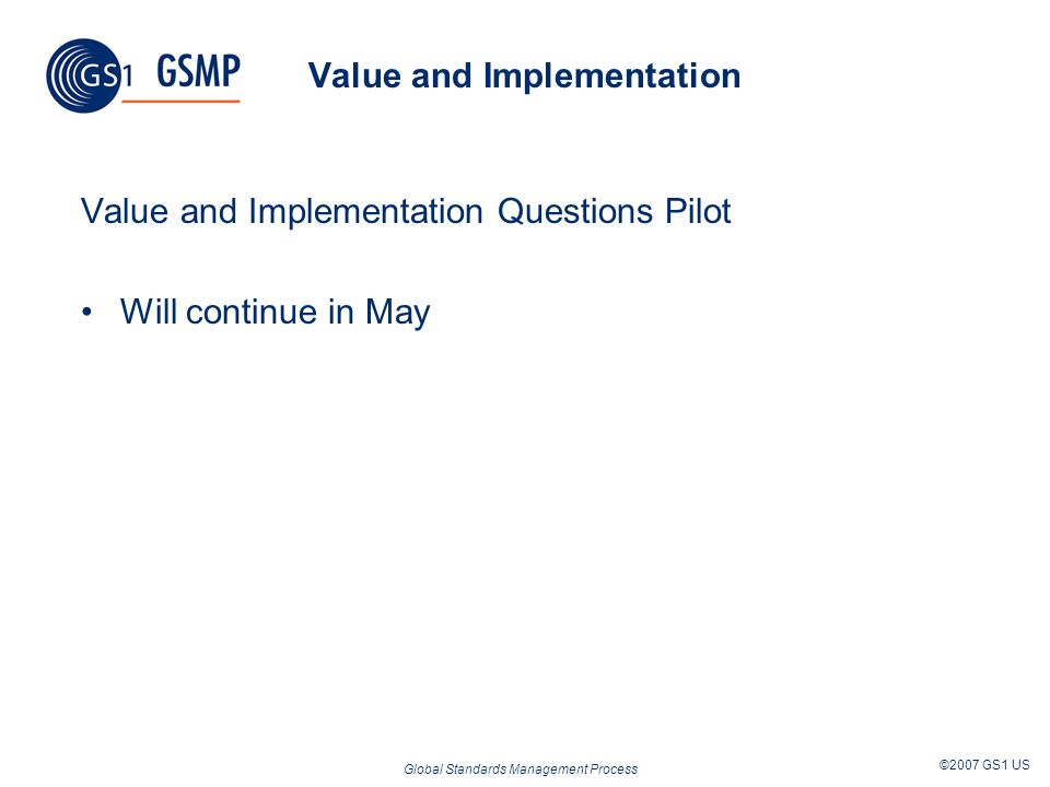 Global Standards Management Process ©2007 GS1 US Value and Implementation Value and Implementation Questions Pilot Will continue in May