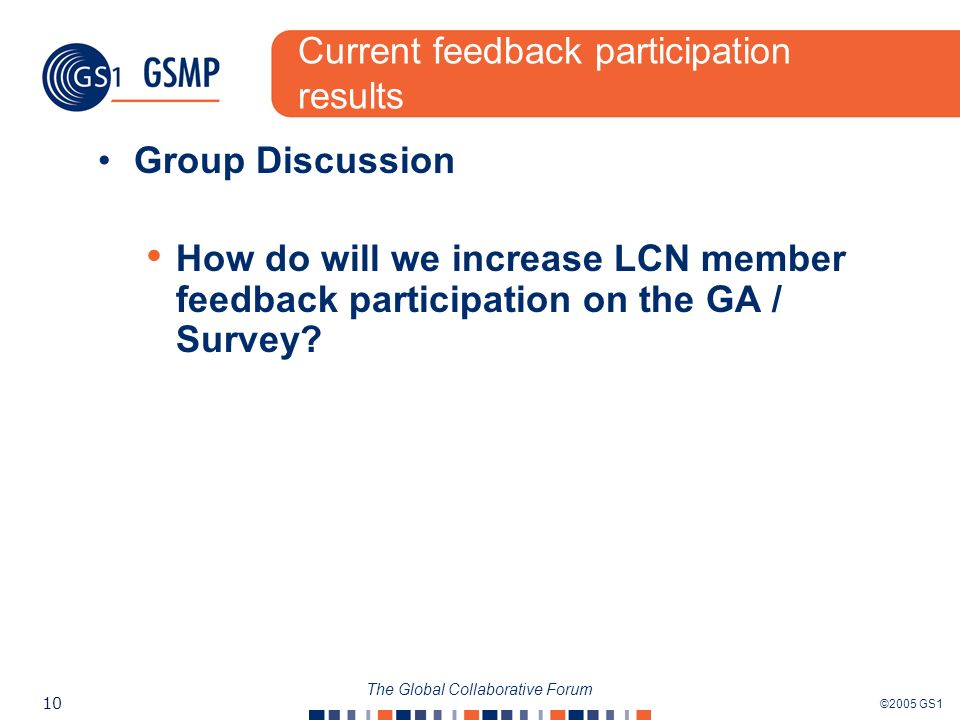 ©2005 GS1 10 The Global Collaborative Forum Current feedback participation results Group Discussion How do will we increase LCN member feedback partic