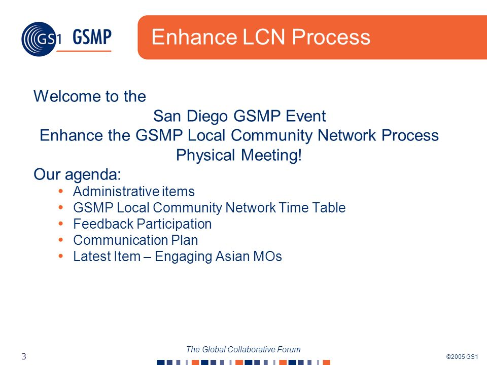 ©2005 GS1 3 The Global Collaborative Forum Enhance LCN Process Welcome to the San Diego GSMP Event Enhance the GSMP Local Community Network Process Ph
