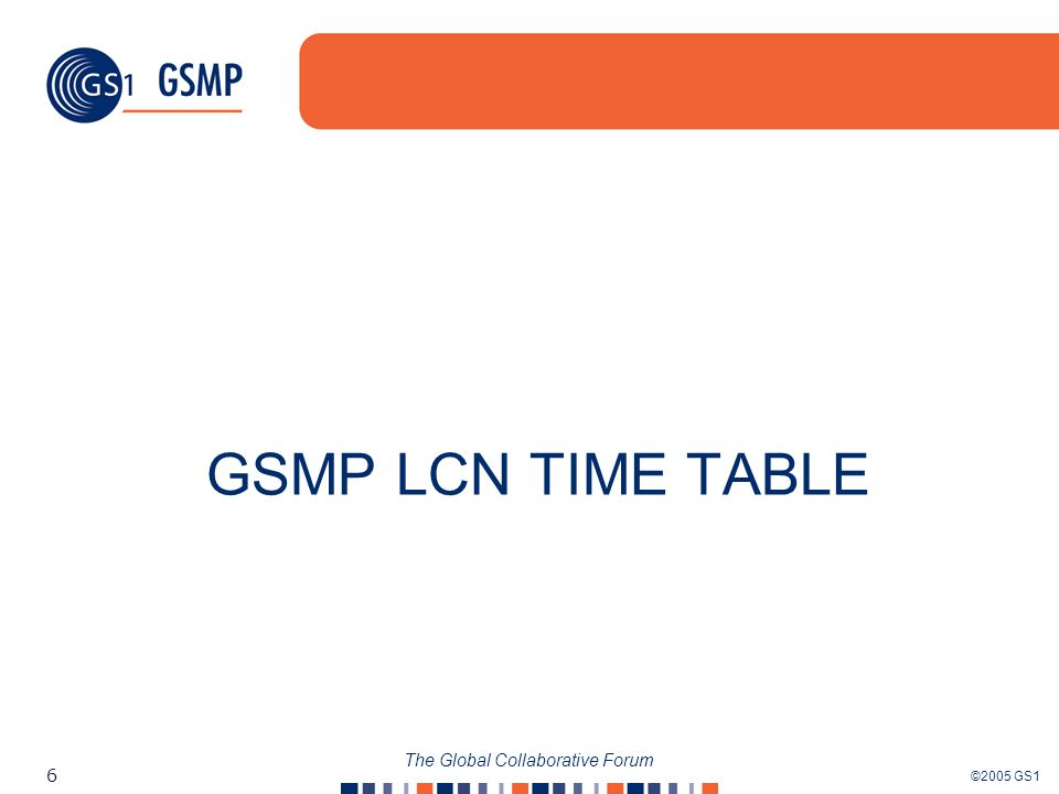 ©2005 GS1 6 The Global Collaborative Forum GSMP LCN TIME TABLE