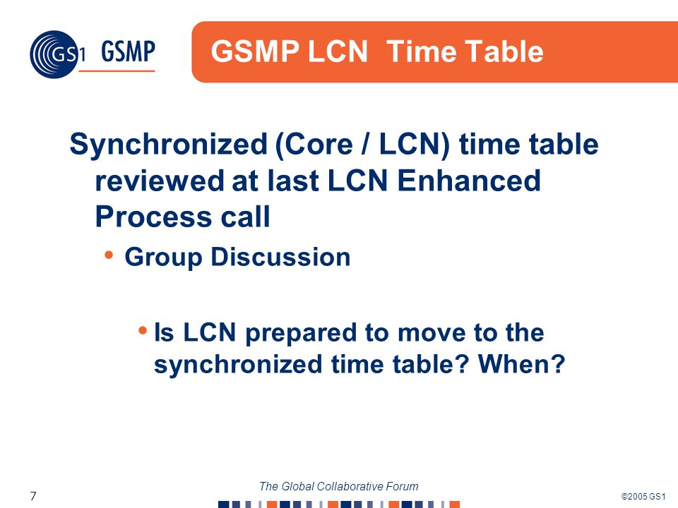 ©2005 GS1 7 The Global Collaborative Forum GSMP LCN Time Table Synchronized (Core / LCN) time table reviewed at last LCN Enhanced Process call Group D