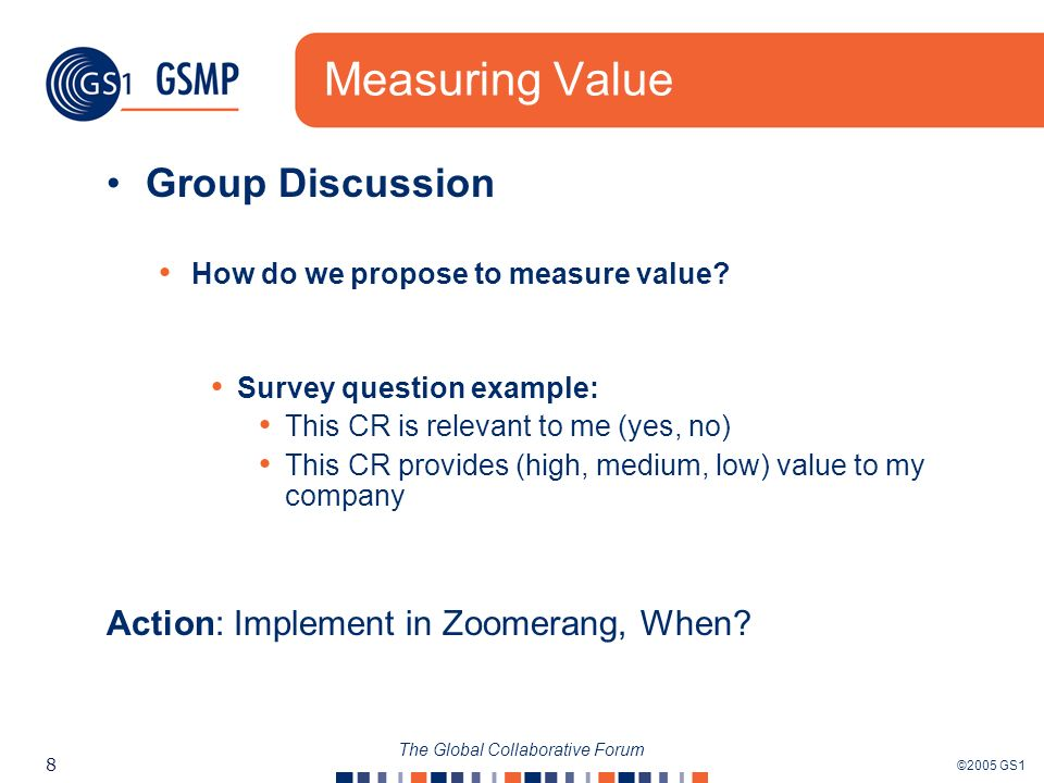 ©2005 GS1 8 The Global Collaborative Forum Measuring Value Group Discussion How do we propose to measure value? Survey question example: This CR is re